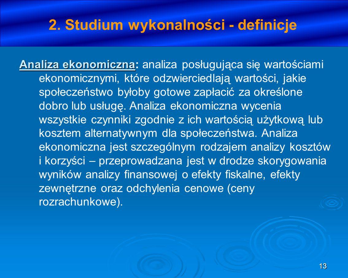 13 2. Studium wykonalności - definicje Analiza ekonomiczna Analiza ekonomiczna: analiza posługująca się wartościami ekonomicznymi, które odzwierciedla