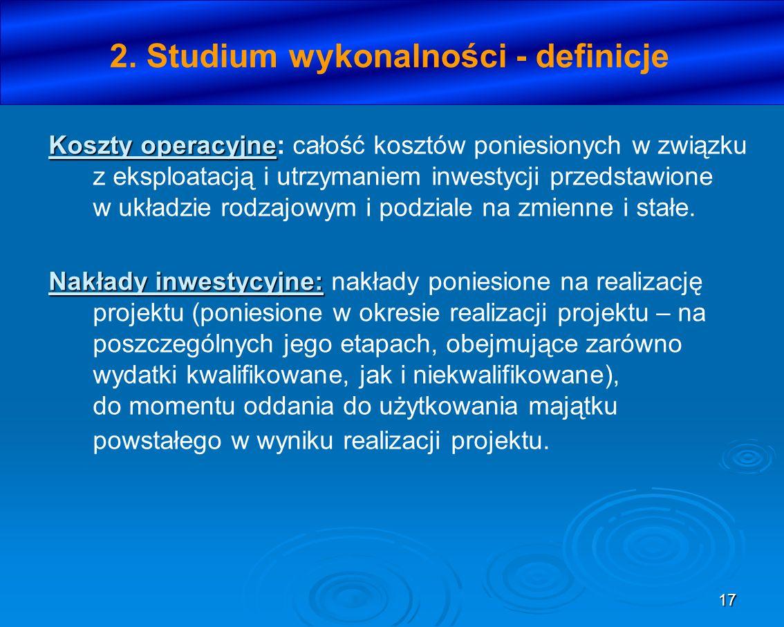 17 2. Studium wykonalności - definicje Koszty operacyjne Koszty operacyjne: całość kosztów poniesionych w związku z eksploatacją i utrzymaniem inwesty