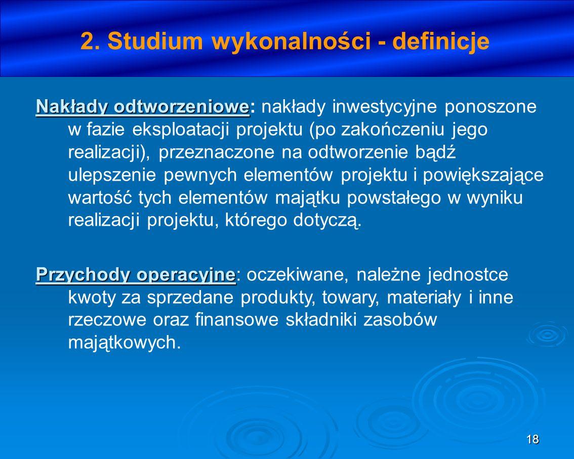 18 2. Studium wykonalności - definicje Nakłady odtworzeniowe Nakłady odtworzeniowe: nakłady inwestycyjne ponoszone w fazie eksploatacji projektu (po z