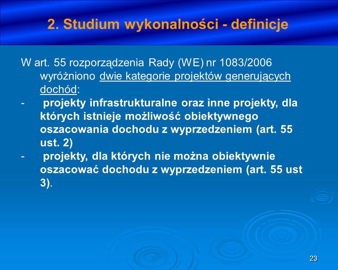 23 2. Studium wykonalności - definicje W art. 55 rozporządzenia Rady (WE) nr 1083/2006 wyróżniono dwie kategorie projektów generujących dochód: - proj