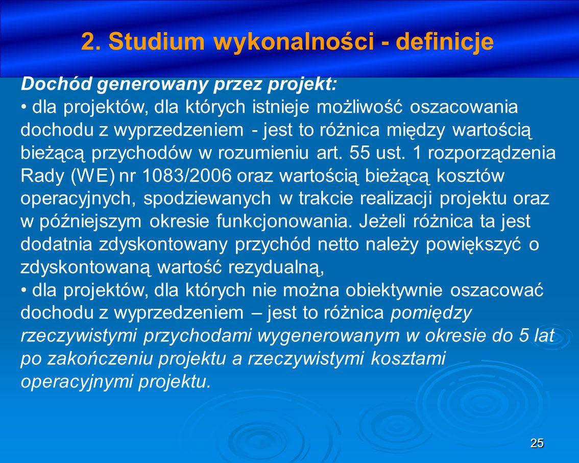 25 2. Studium wykonalności - definicje Dochód generowany przez projekt: dla projektów, dla których istnieje możliwość oszacowania dochodu z wyprzedzen