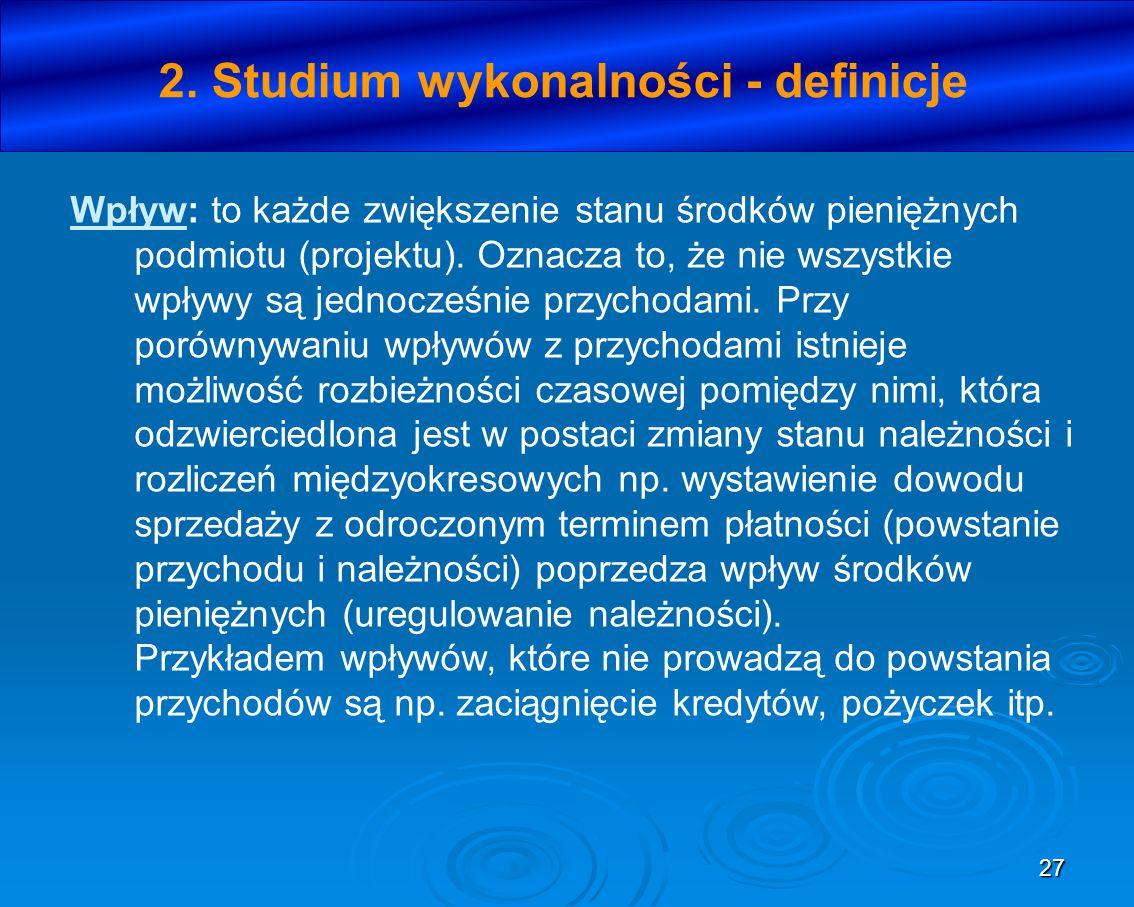 27 2. Studium wykonalności - definicje Wpływ: to każde zwiększenie stanu środków pieniężnych podmiotu (projektu). Oznacza to, że nie wszystkie wpływy