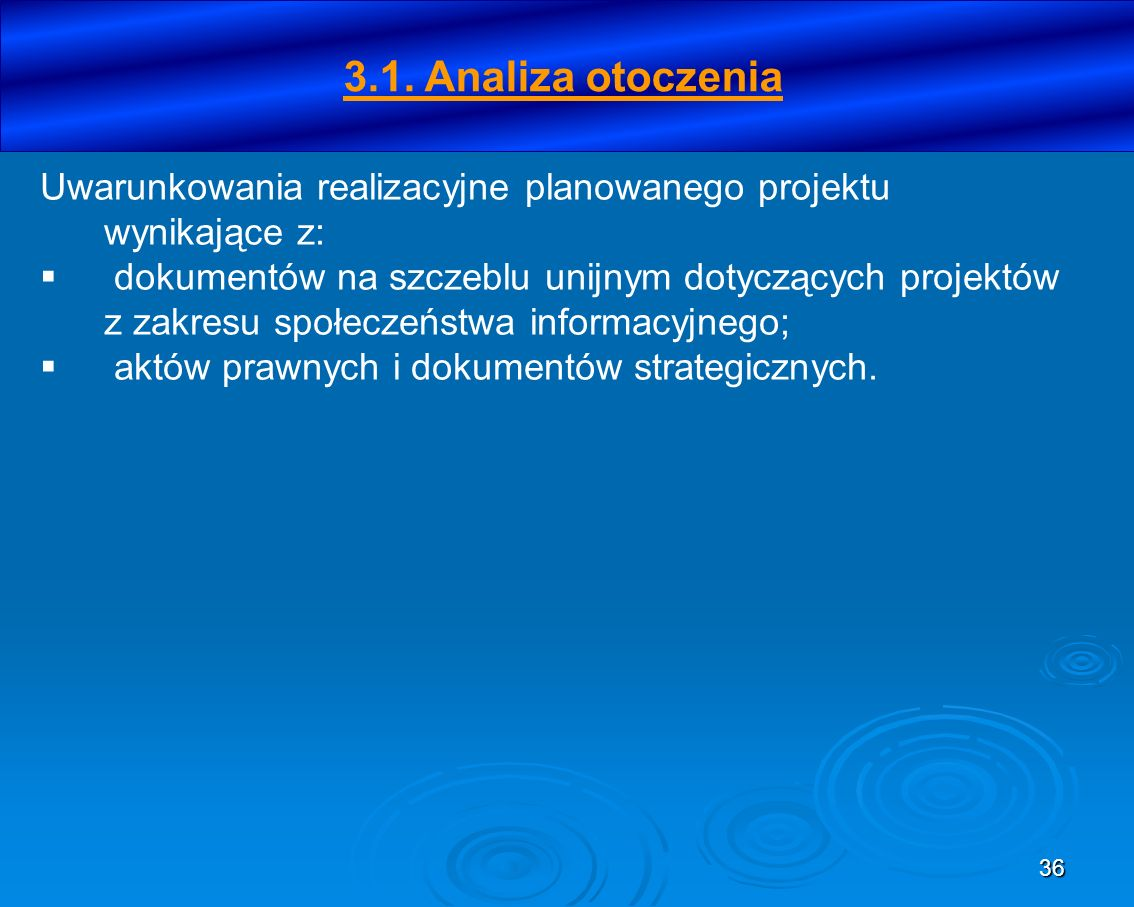36 3.1. Analiza otoczenia Uwarunkowania realizacyjne planowanego projektu wynikające z: dokumentów na szczeblu unijnym dotyczących projektów z zakresu