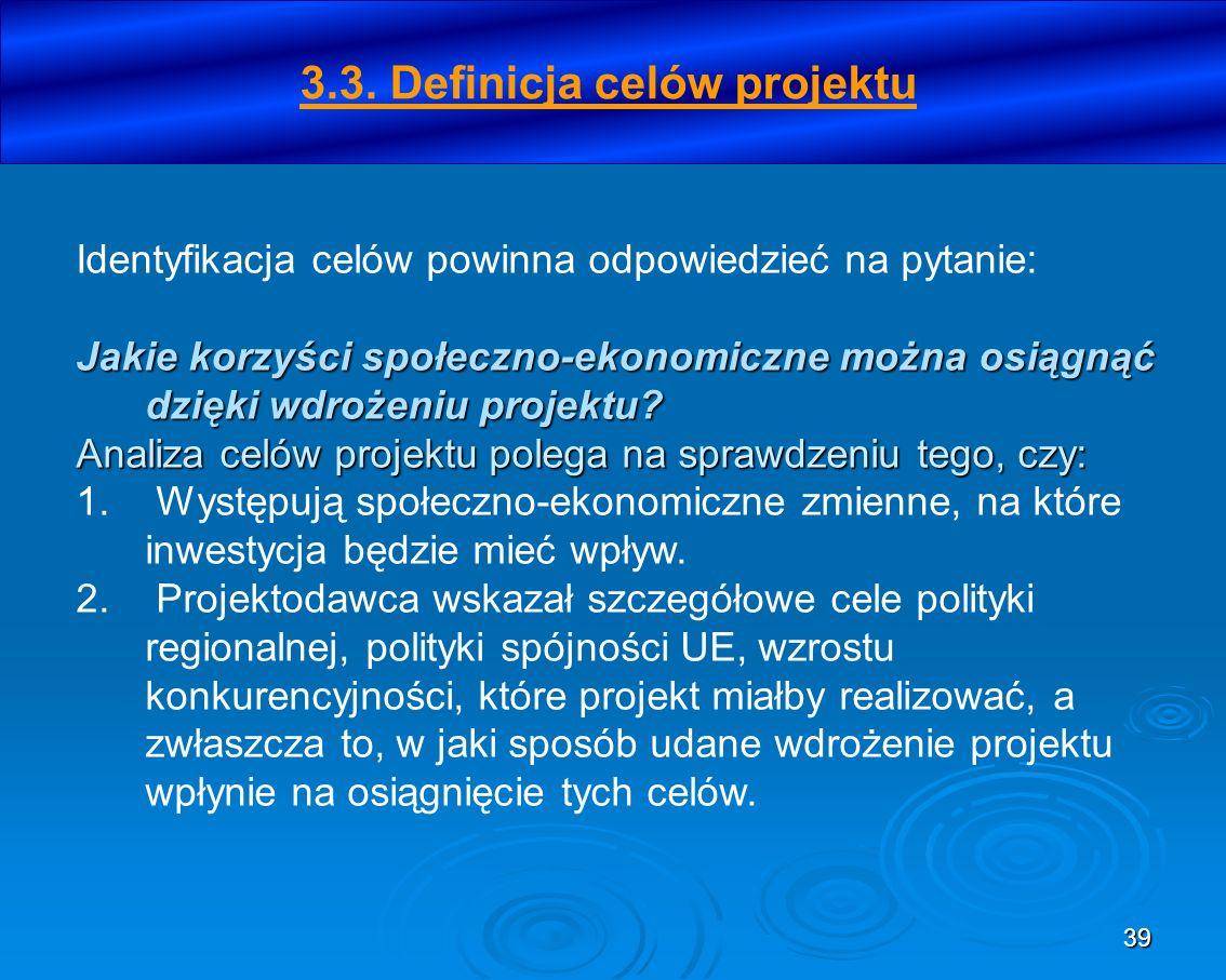 39 3.3. Definicja celów projektu Identyfikacja celów powinna odpowiedzieć na pytanie: Jakie korzyści społeczno-ekonomiczne można osiągnąć dzięki wdroż