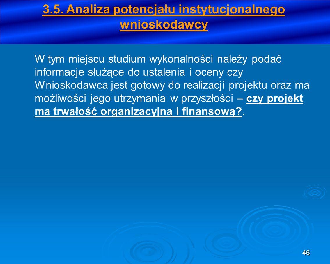 46 3.5. Analiza potencjału instytucjonalnego wnioskodawcy W tym miejscu studium wykonalności należy podać informacje służące do ustalenia i oceny czy
