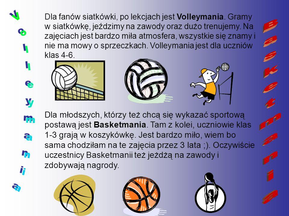 Dla fanów siatkówki, po lekcjach jest Volleymania. Gramy w siatkówkę, jeździmy na zawody oraz dużo trenujemy. Na zajęciach jest bardzo miła atmosfera,