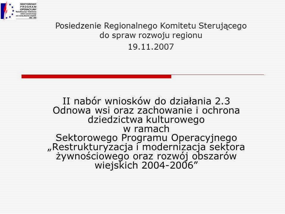 II nabór wniosków do działania 2.3 Odnowa wsi oraz zachowanie i ochrona dziedzictwa kulturowego w ramach Sektorowego Programu Operacyjnego Restrukturyzacja i modernizacja sektora żywnościowego oraz rozwój obszarów wiejskich 2004-2006 Posiedzenie Regionalnego Komitetu Sterującego do spraw rozwoju regionu 19.11.2007