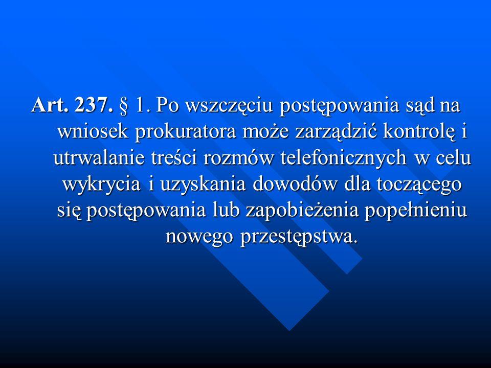 Art. 237. § 1. Po wszczęciu postępowania sąd na wniosek prokuratora może zarządzić kontrolę i utrwalanie treści rozmów telefonicznych w celu wykrycia