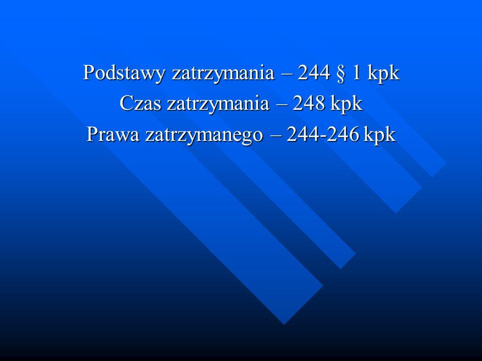 Podstawy zatrzymania – 244 § 1 kpk Czas zatrzymania – 248 kpk Prawa zatrzymanego – 244-246 kpk