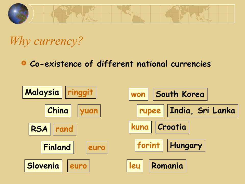 Why currency? Co-existence of different national currencies Malaysia China RSA Finland Slovenia ringgit yuan rand euro won rupee kuna forint leu South
