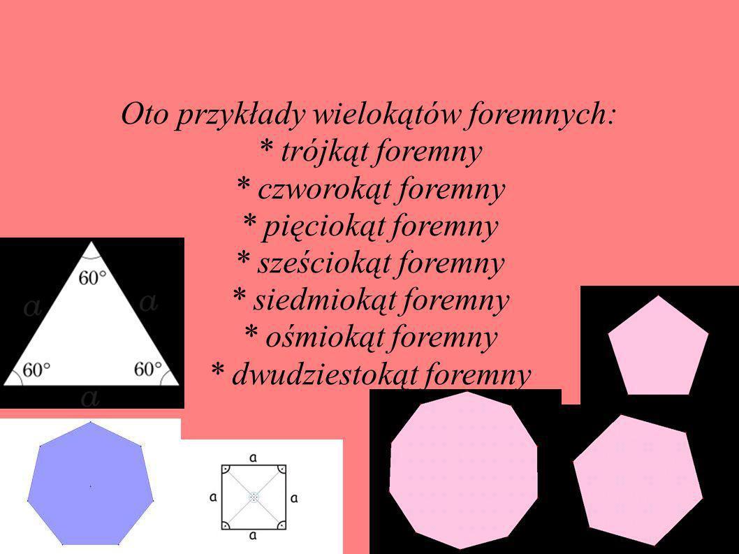Oto przykłady wielokątów foremnych: * trójkąt foremny * czworokąt foremny * pięciokąt foremny * sześciokąt foremny * siedmiokąt foremny * ośmiokąt for