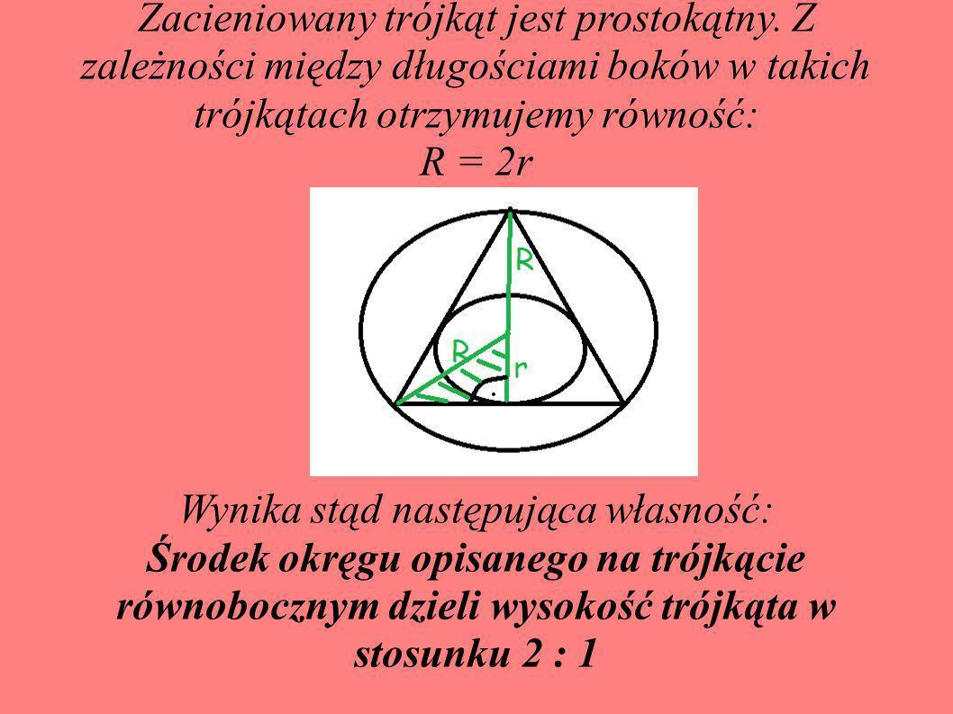 Zacieniowany trójkąt jest prostokątny. Z zależności między długościami boków w takich trójkątach otrzymujemy równość: R = 2r Wynika stąd następująca w