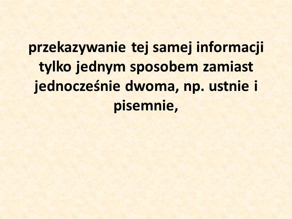 przekazywanie tej samej informacji tylko jednym sposobem zamiast jednocześnie dwoma, np. ustnie i pisemnie,