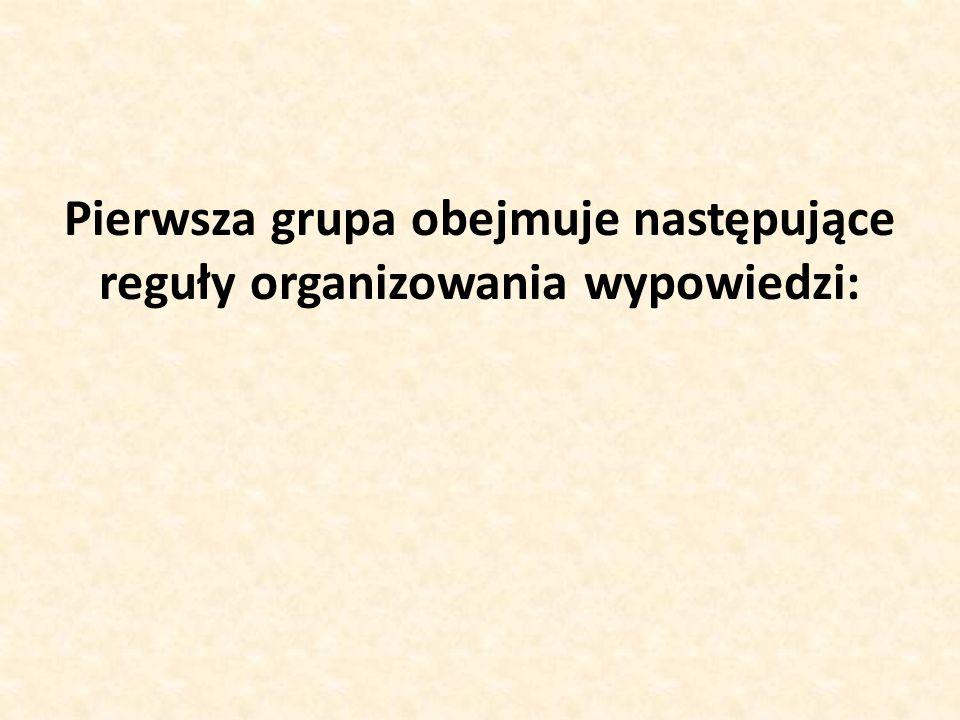 Pierwsza grupa obejmuje następujące reguły organizowania wypowiedzi: