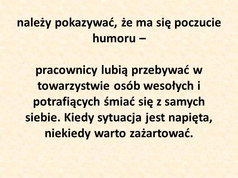 należy pokazywać, że ma się poczucie humoru – pracownicy lubią przebywać w towarzystwie osób wesołych i potrafiących śmiać się z samych siebie. Kiedy