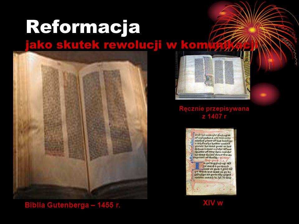 Reformacja jako skutek rewolucji w komunikacji Biblia Gutenberga – 1455 r. Ręcznie przepisywana z 1407 r XIV w