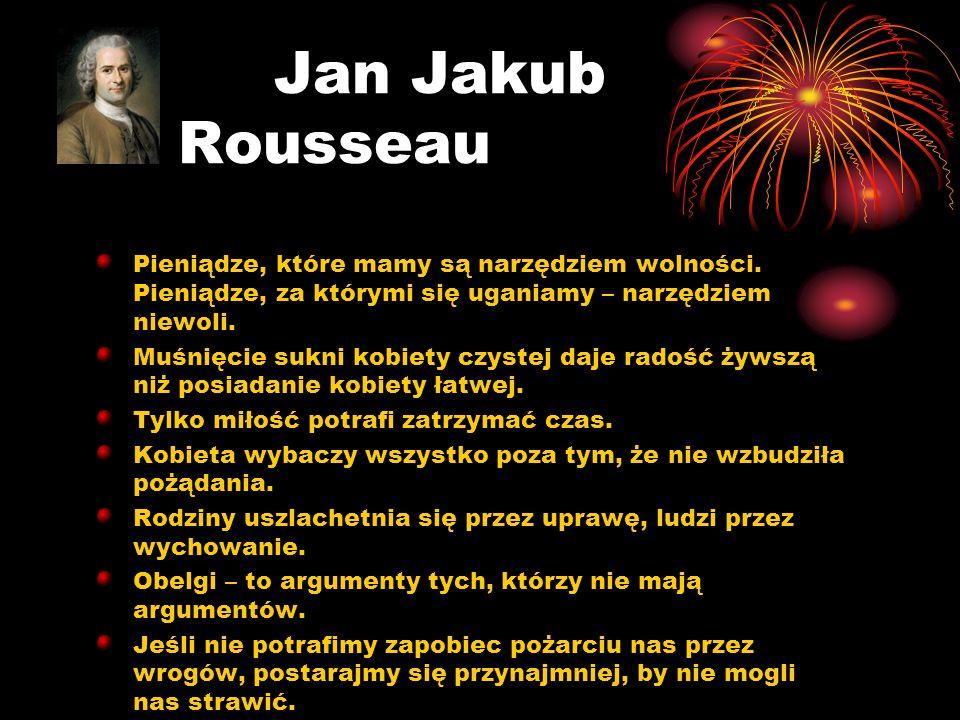 Jan Jakub Rousseau Pieniądze, które mamy są narzędziem wolności. Pieniądze, za którymi się uganiamy – narzędziem niewoli. Muśnięcie sukni kobiety czys