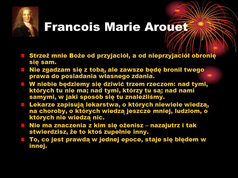 Francois Marie Arouet Strzeż mnie Boże od przyjaciół, a od nieprzyjaciół obronię się sam. Nie zgadzam się z tobą, ale zawsze będę bronił twego prawa d