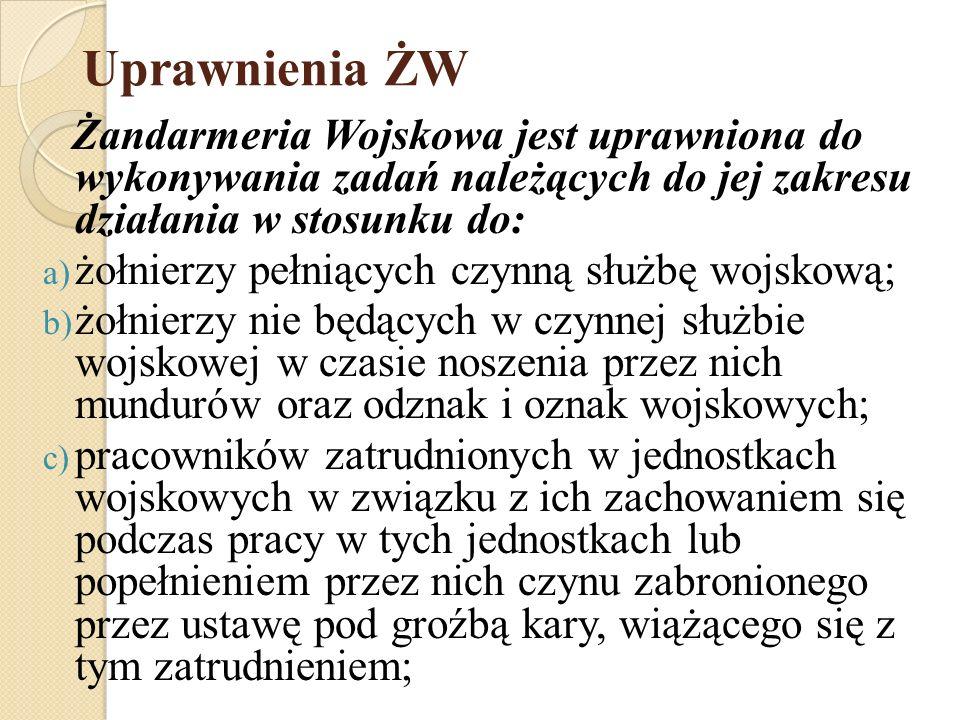 Uprawnienia ŻW Żandarmeria Wojskowa jest uprawniona do wykonywania zadań należących do jej zakresu działania w stosunku do: a) żołnierzy pełniących cz