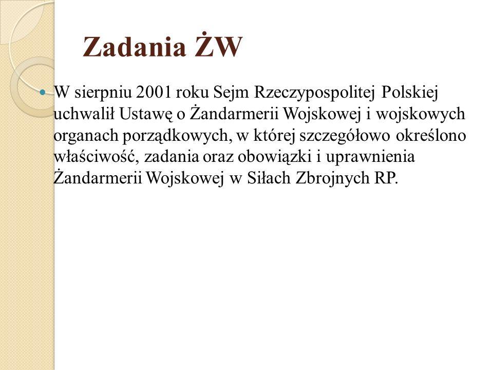 Zadania ŻW W sierpniu 2001 roku Sejm Rzeczypospolitej Polskiej uchwalił Ustawę o Żandarmerii Wojskowej i wojskowych organach porządkowych, w której sz