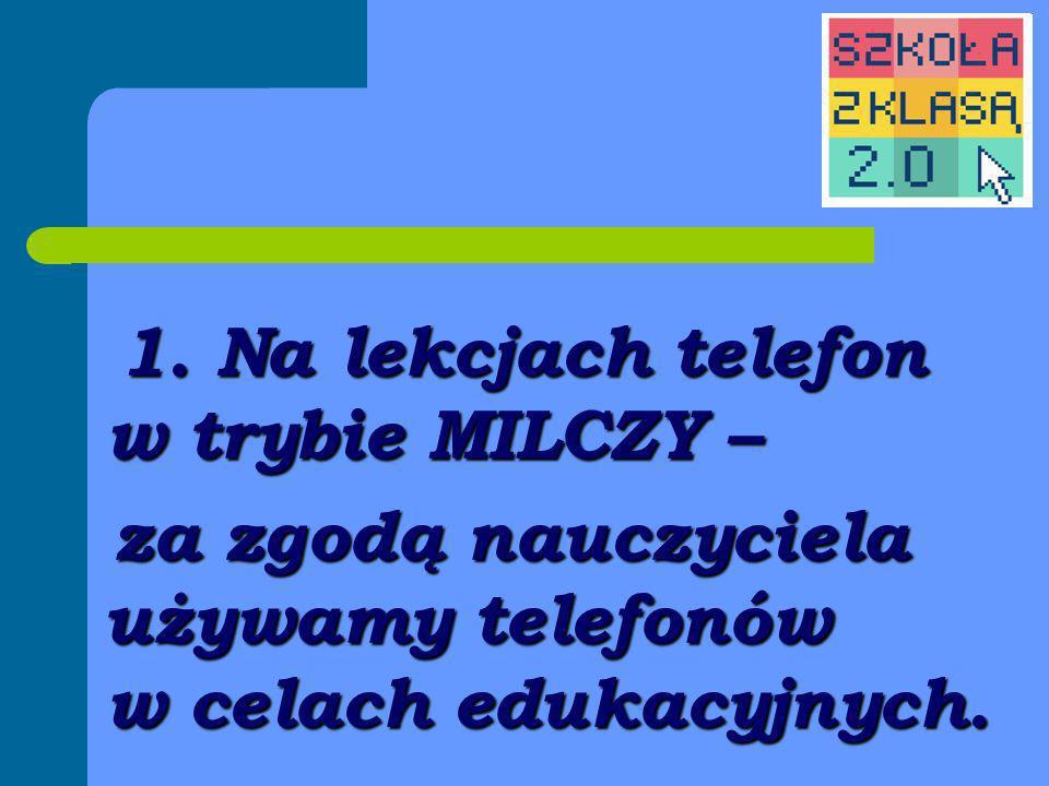 1. Na lekcjach telefon w trybie MILCZY – za zgodą nauczyciela używamy telefonów w celach edukacyjnych. za zgodą nauczyciela używamy telefonów w celach
