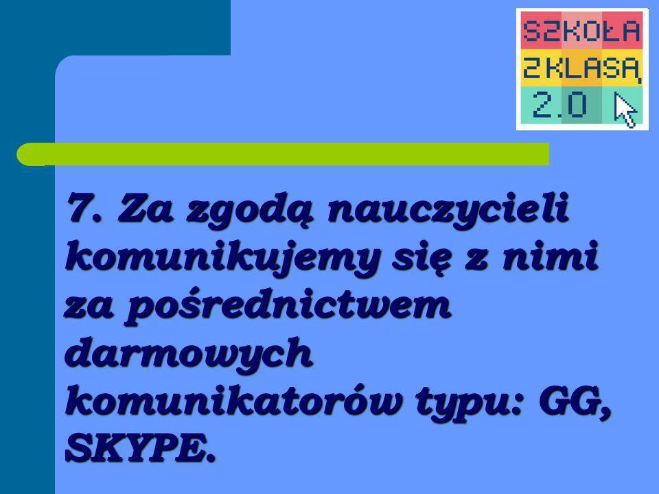 7. Za zgodą nauczycieli komunikujemy się z nimi za pośrednictwem darmowych komunikatorów typu: GG, SKYPE.