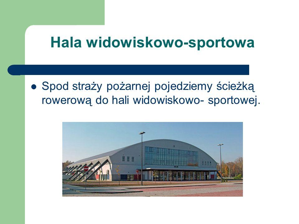 Hala widowiskowo-sportowa Spod straży pożarnej pojedziemy ścieżką rowerową do hali widowiskowo- sportowej.