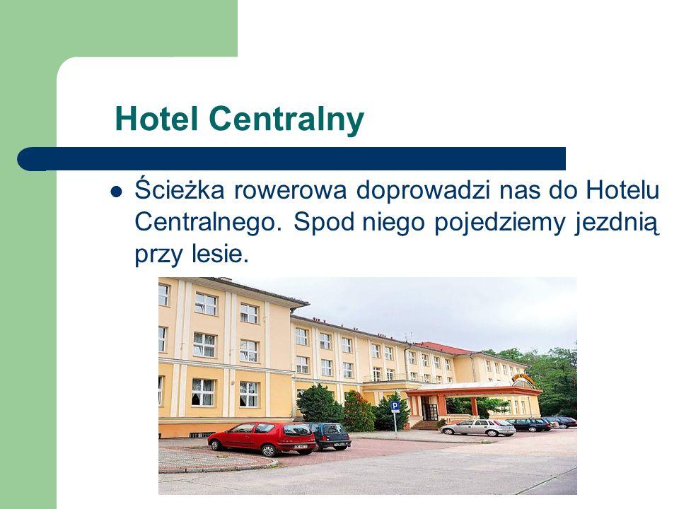 Hotel Centralny Ścieżka rowerowa doprowadzi nas do Hotelu Centralnego.