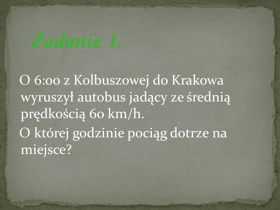 O 6:00 z Kolbuszowej do Krakowa wyruszył autobus jadący ze średnią prędkością 60 km/h. O której godzinie pociąg dotrze na miejsce? Zadanie 1.