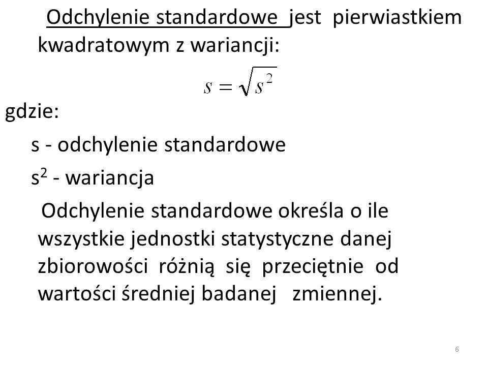 Odchylenie standardowe jest pierwiastkiem kwadratowym z wariancji: gdzie: s - odchylenie standardowe s 2 - wariancja Odchylenie standardowe określa o ile wszystkie jednostki statystyczne danej zbiorowości różnią się przeciętnie od wartości średniej badanej zmiennej.
