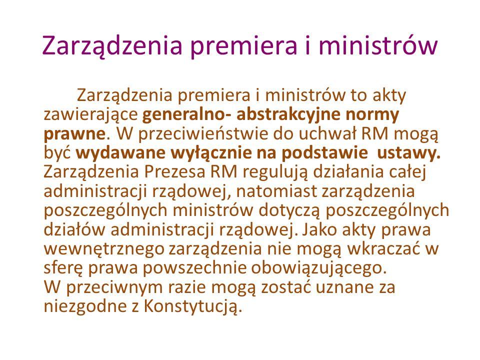 Zarządzenia premiera i ministrów Zarządzenia premiera i ministrów to akty zawierające generalno- abstrakcyjne normy prawne. W przeciwieństwie do uchwa