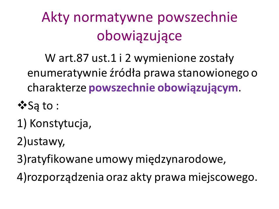 Akty normatywne powszechnie obowiązujące W art.87 ust.1 i 2 wymienione zostały enumeratywnie źródła prawa stanowionego o charakterze powszechnie obowi
