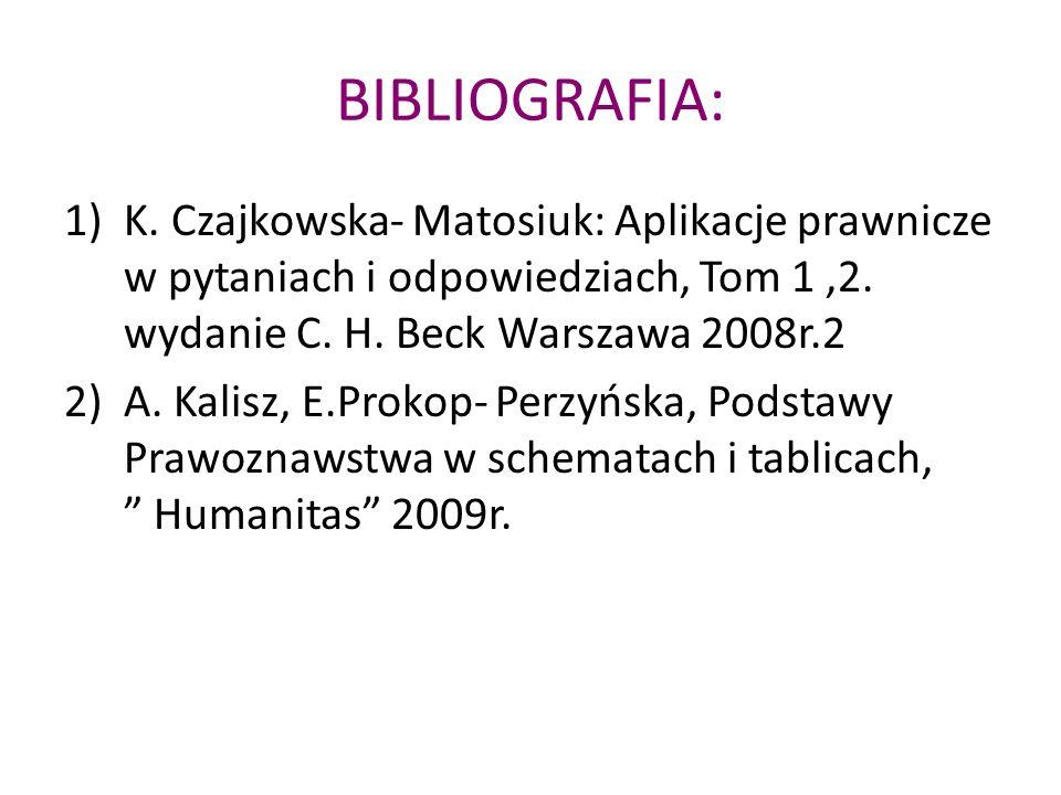 BIBLIOGRAFIA: 1)K. Czajkowska- Matosiuk: Aplikacje prawnicze w pytaniach i odpowiedziach, Tom 1,2. wydanie C. H. Beck Warszawa 2008r.2 2)A. Kalisz, E.