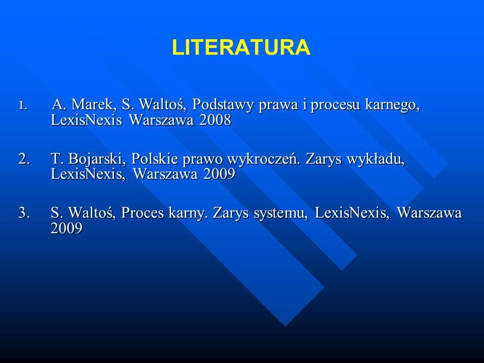 LITERATURA 1. A. Marek, S. Waltoś, Podstawy prawa i procesu karnego, LexisNexis Warszawa 2008 2. T. Bojarski, Polskie prawo wykroczeń. Zarys wykładu,