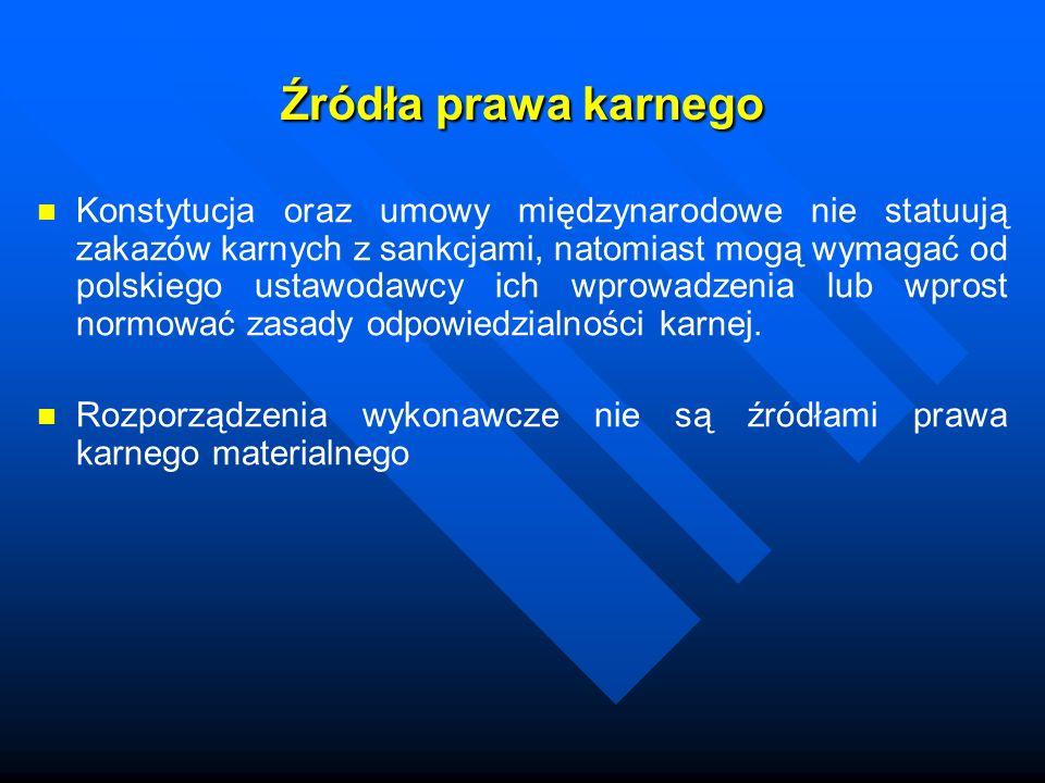Źródła prawa karnego Konstytucja oraz umowy międzynarodowe nie statuują zakazów karnych z sankcjami, natomiast mogą wymagać od polskiego ustawodawcy i
