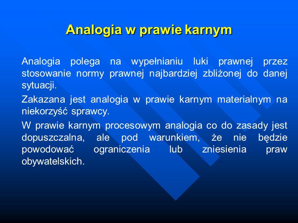 Analogia w prawie karnym Analogia polega na wypełnianiu luki prawnej przez stosowanie normy prawnej najbardziej zbliżonej do danej sytuacji. Zakazana