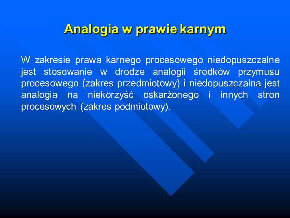Analogia w prawie karnym W zakresie prawa karnego procesowego niedopuszczalne jest stosowanie w drodze analogii środków przymusu procesowego (zakres p