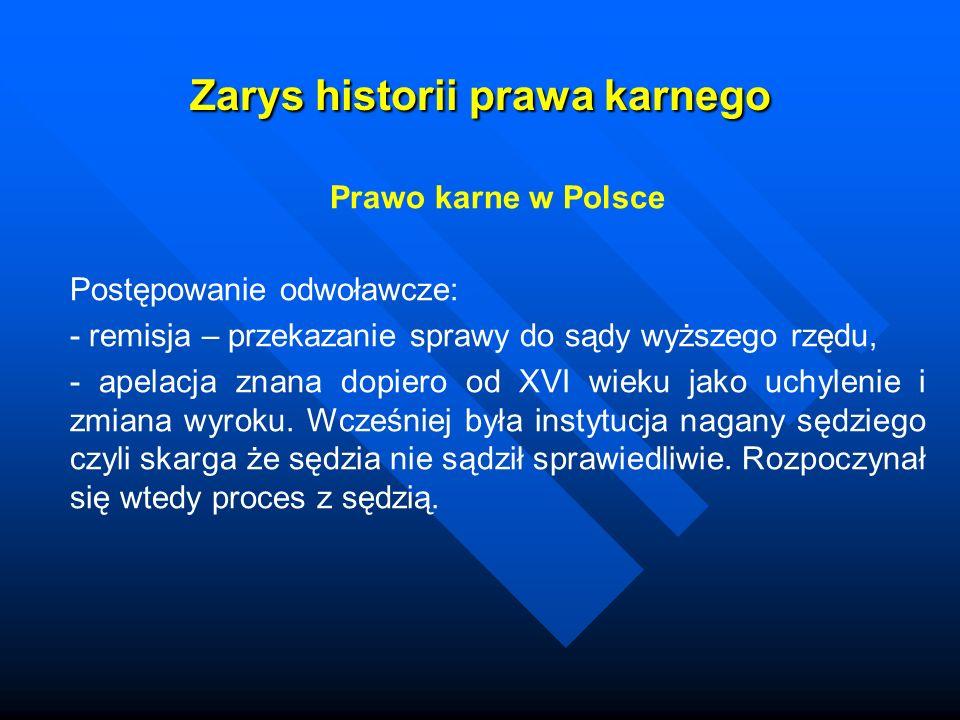 Zarys historii prawa karnego Prawo karne w Polsce Postępowanie odwoławcze: - remisja – przekazanie sprawy do sądy wyższego rzędu, - apelacja znana dop