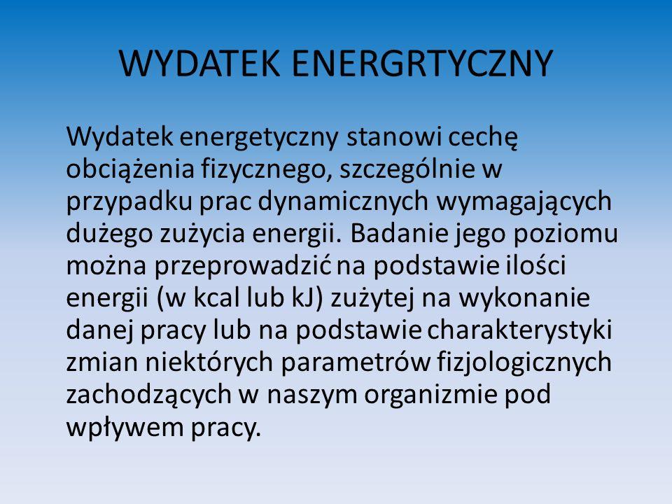 WYDATEK ENERGRTYCZNY Wydatek energetyczny stanowi cechę obciążenia fizycznego, szczególnie w przypadku prac dynamicznych wymagających dużego zużycia e