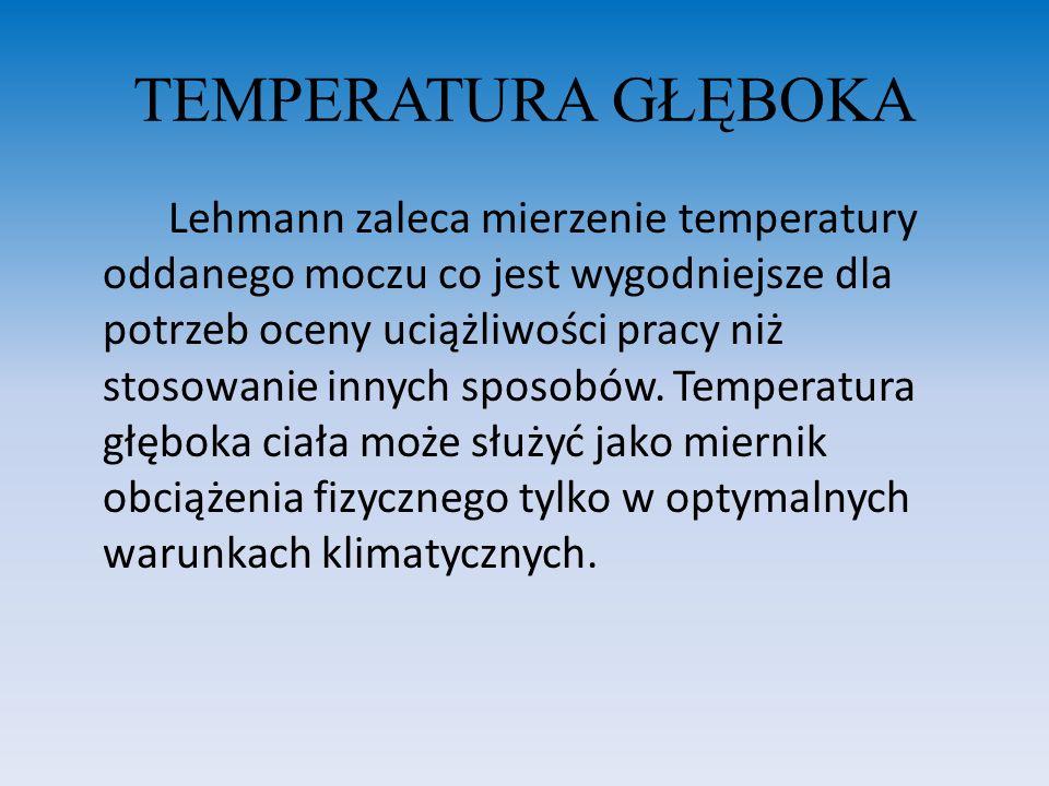 TEMPERATURA GŁĘBOKA Lehmann zaleca mierzenie temperatury oddanego moczu co jest wygodniejsze dla potrzeb oceny uciążliwości pracy niż stosowanie innyc