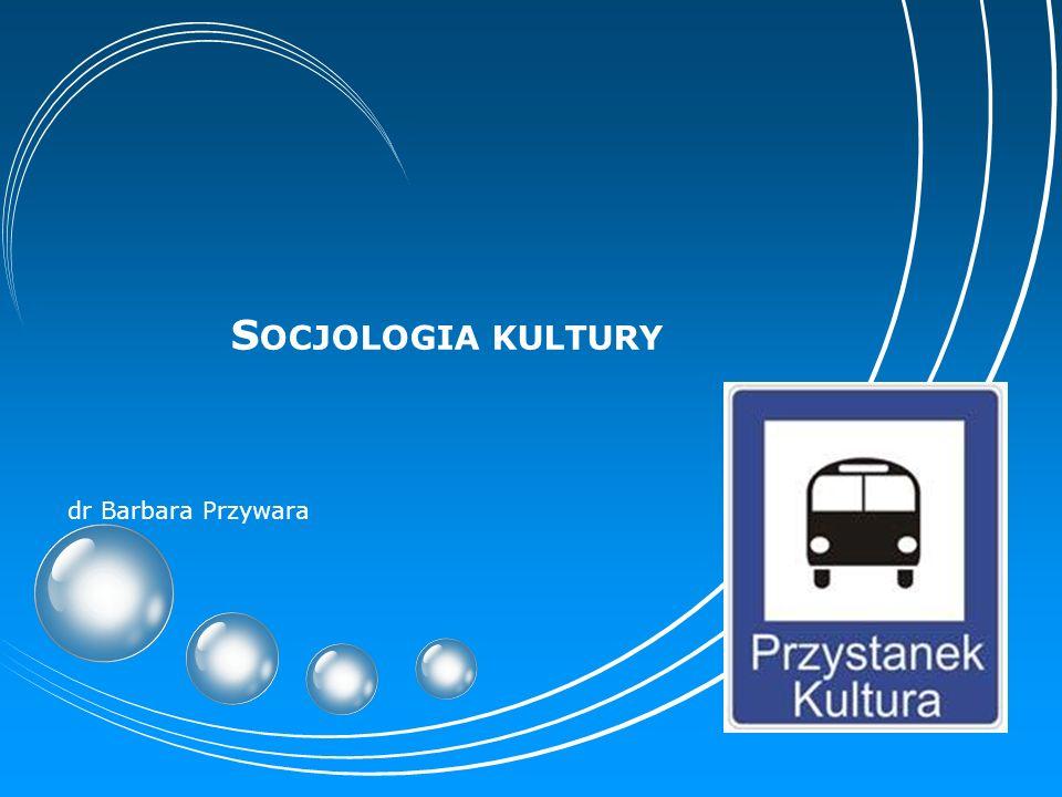 S OCJOLOGIA KULTURY dr Barbara Przywara