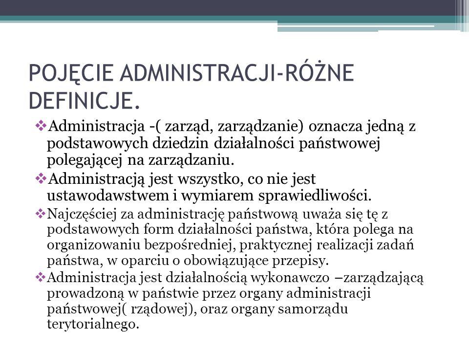POJĘCIE ADMINISTRACJI-RÓŻNE DEFINICJE. Administracja -( zarząd, zarządzanie) oznacza jedną z podstawowych dziedzin działalności państwowej polegającej