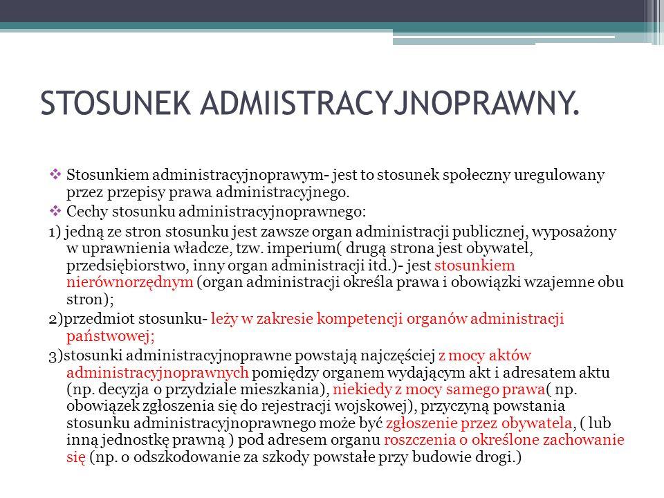 STOSUNEK ADMIISTRACYJNOPRAWNY. Stosunkiem administracyjnoprawym- jest to stosunek społeczny uregulowany przez przepisy prawa administracyjnego. Cechy