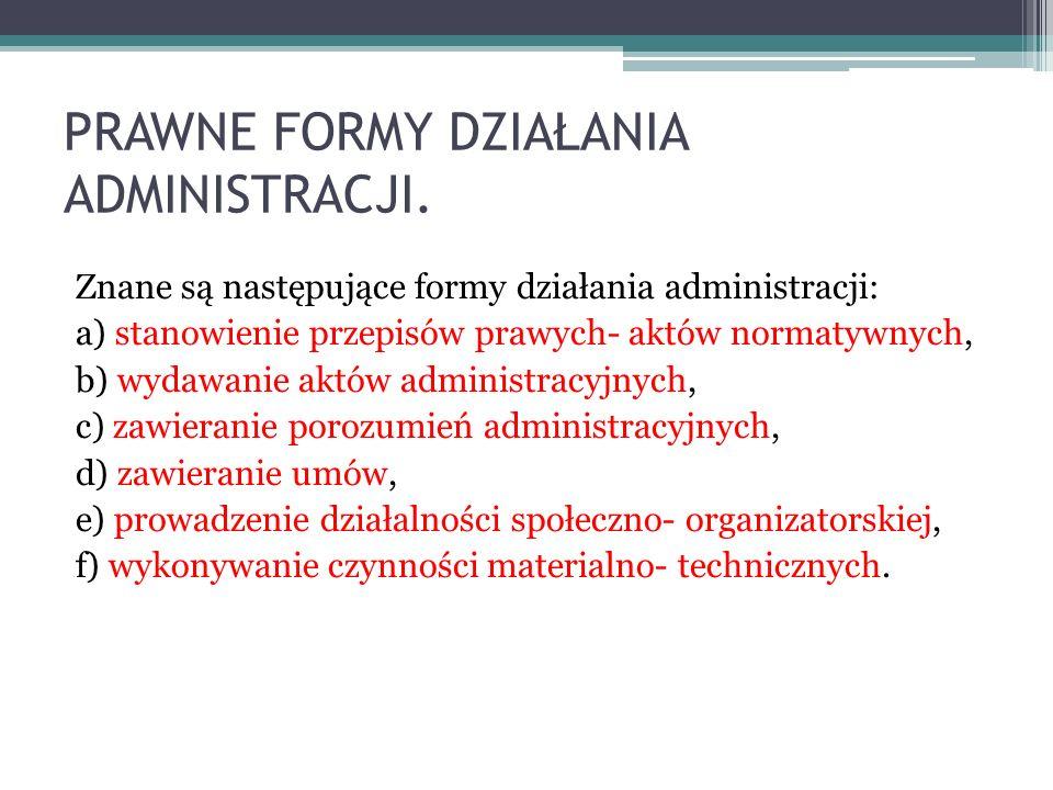 PRAWNE FORMY DZIAŁANIA ADMINISTRACJI. Znane są następujące formy działania administracji: a) stanowienie przepisów prawych- aktów normatywnych, b) wyd