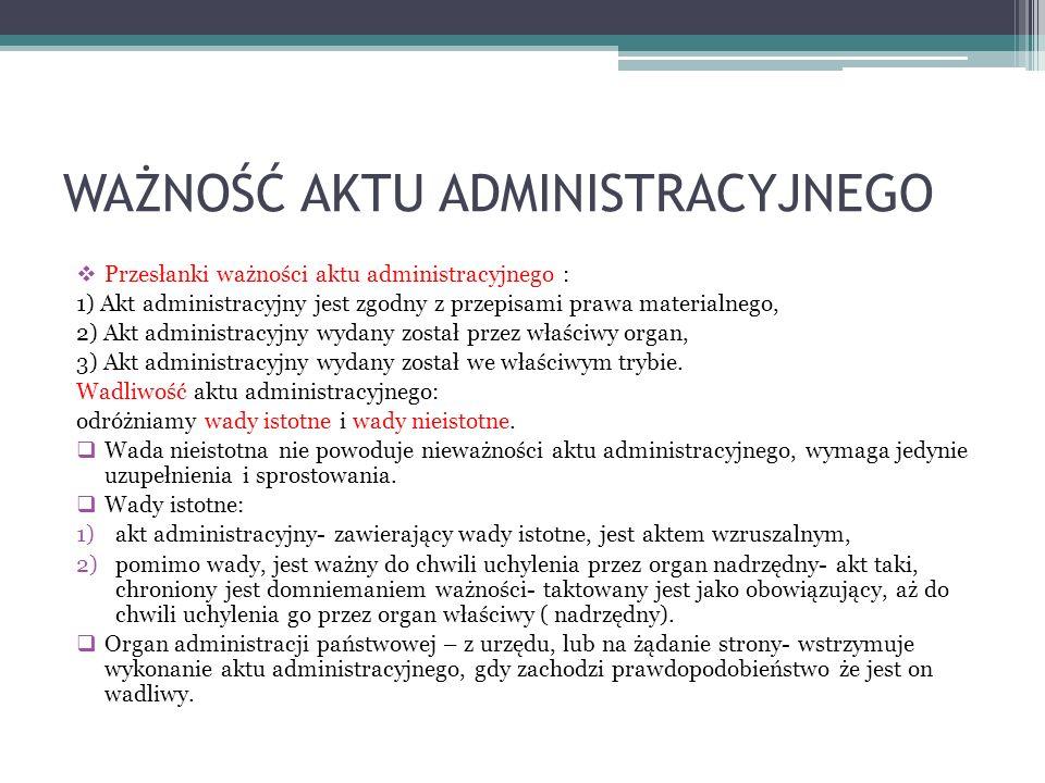 WAŻNOŚĆ AKTU ADMINISTRACYJNEGO Przesłanki ważności aktu administracyjnego : 1) Akt administracyjny jest zgodny z przepisami prawa materialnego, 2) Akt