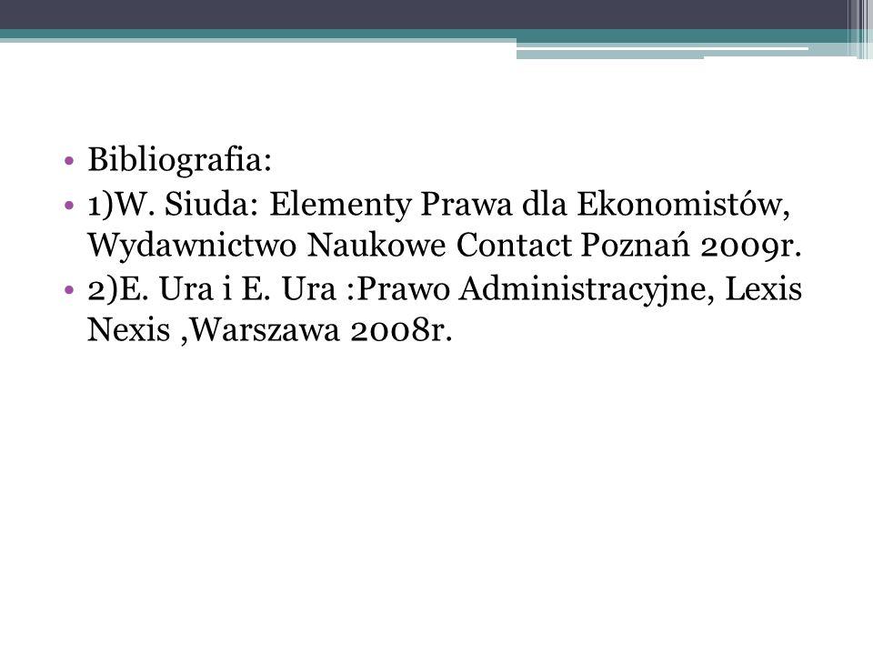 Bibliografia: 1)W. Siuda: Elementy Prawa dla Ekonomistów, Wydawnictwo Naukowe Contact Poznań 2009r. 2)E. Ura i E. Ura :Prawo Administracyjne, Lexis Ne