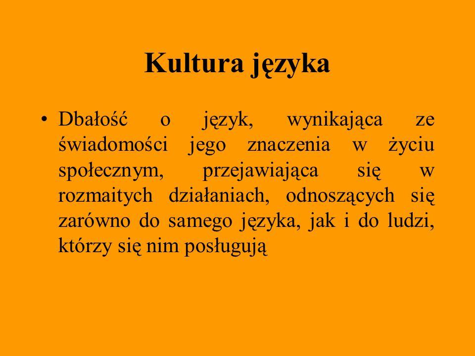 Kultura języka Dbałość o język, wynikająca ze świadomości jego znaczenia w życiu społecznym, przejawiająca się w rozmaitych działaniach, odnoszących s