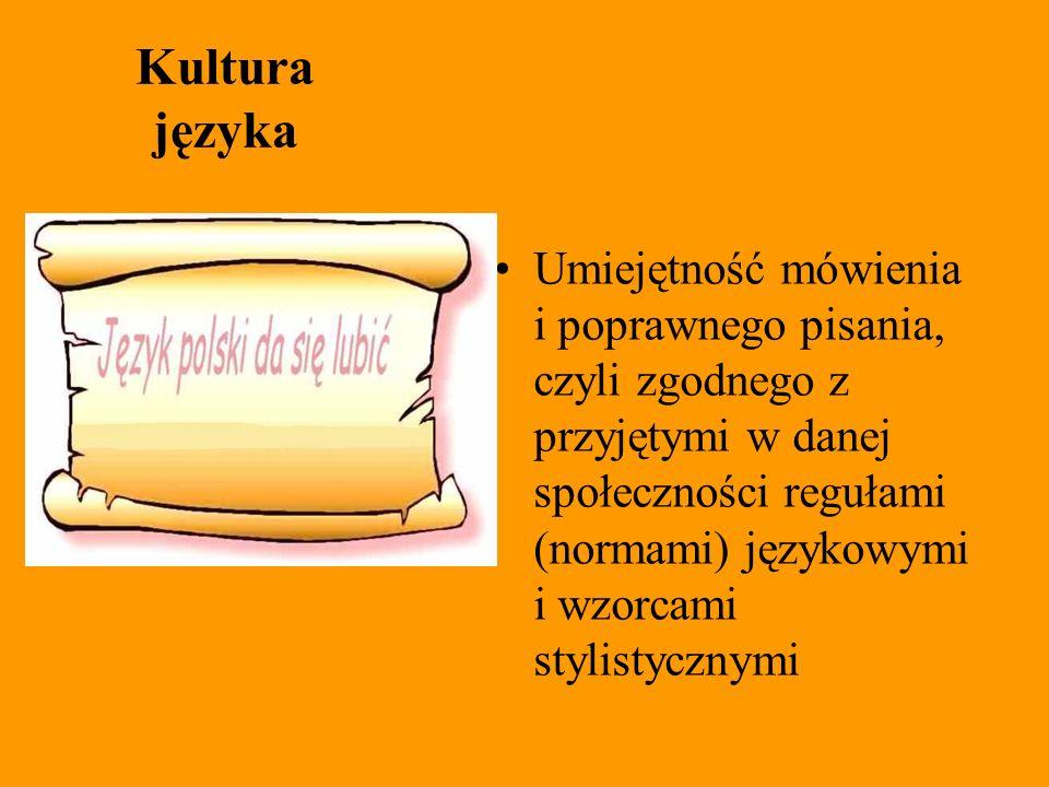 Kultura języka Umiejętność mówienia i poprawnego pisania, czyli zgodnego z przyjętymi w danej społeczności regułami (normami) językowymi i wzorcami st
