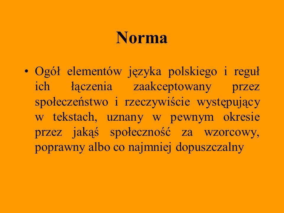 Norma Ogół elementów języka polskiego i reguł ich łączenia zaakceptowany przez społeczeństwo i rzeczywiście występujący w tekstach, uznany w pewnym ok