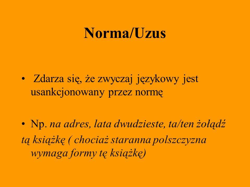 Norma/Uzus Zdarza się, że zwyczaj językowy jest usankcjonowany przez normę Np. na adres, lata dwudzieste, ta/ten żołądź tą książkę ( chociaż staranna